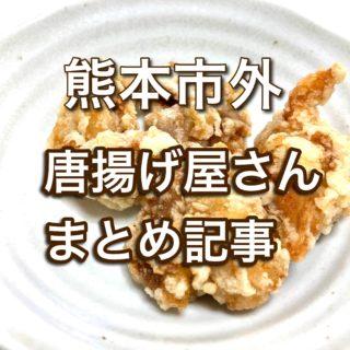 【12/22更新】熊本市外の方必見!郊外にある美味しいから揚げ屋さんまとめ